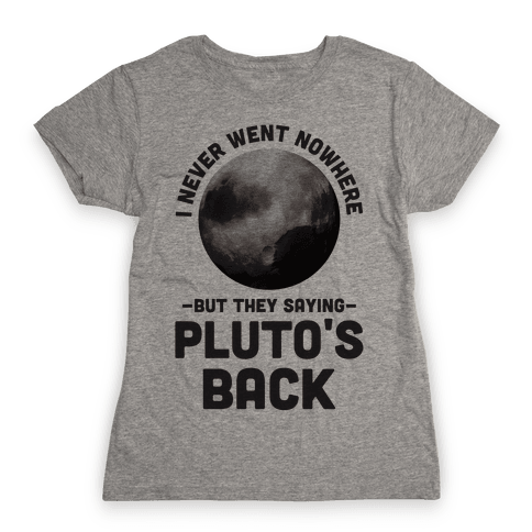 I Never Went Nowhere But They Saying Pluto's Back Womens T-Shirt