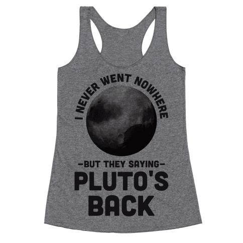 I Never Went Nowhere But They Saying Pluto's Back Racerback Tank Top