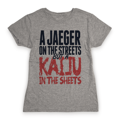 A Jaeger In The Streets But A Kaiju In The Sheets Womens T-Shirt