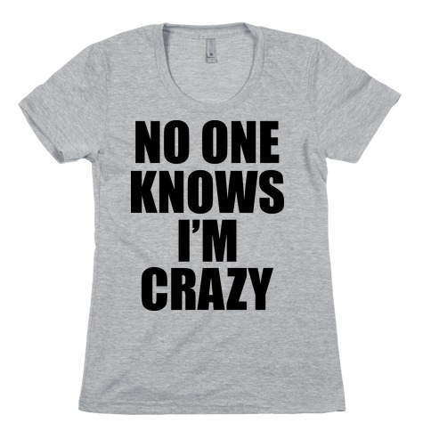 No One Knows I'm Crazy Womens T-Shirt