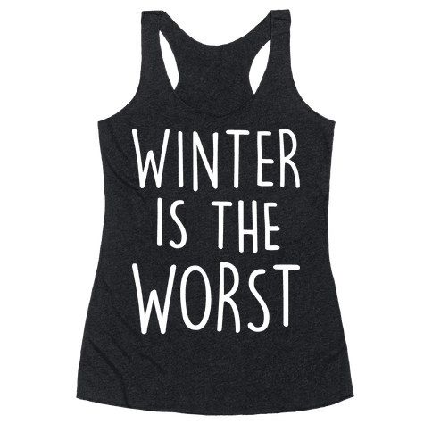 Winter Is The Worst Racerback Tank Top