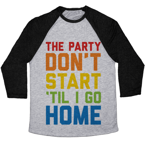The Party Don't Start 'Til I Go Home Baseball Tee