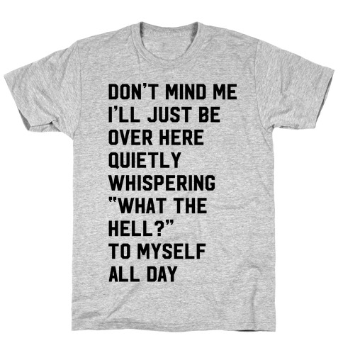 Quietly Whispering What The Hell To Myself All Day T-Shirt