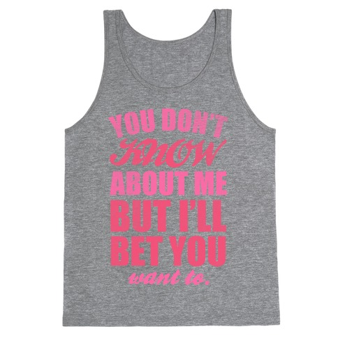 You Don't Know About Me (But I'll Bet You Want To) Tank Top