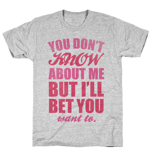 You Don't Know About Me (But I'll Bet You Want To) Mens T-Shirt