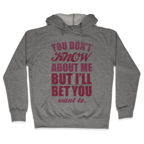You Don't Know About Me (But I'll Bet You Want To) Hooded Sweatshirt