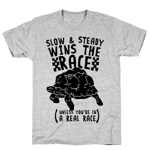 Slow & Steady Wins the Race Unless it's a Real Race Mens T-Shirt