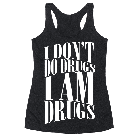 I Don't Do Drugs, I Am Drugs Racerback Tank Top