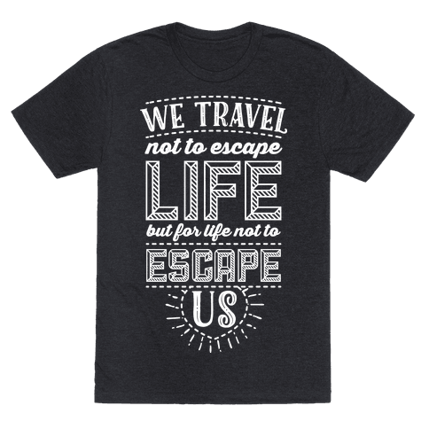 We Travel Not to Escape Life but for Life Not to Escape Us