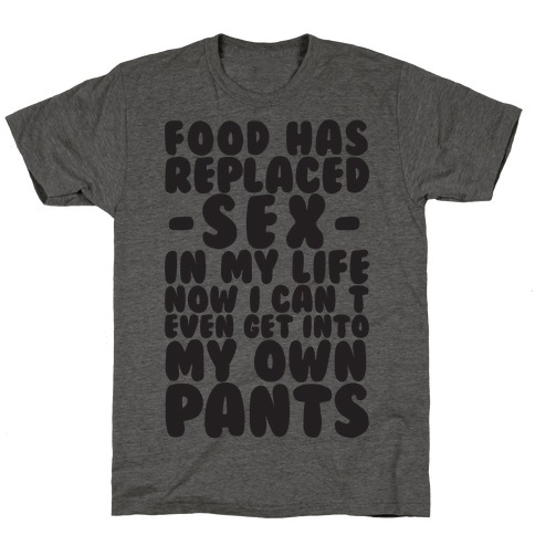 Food Has Replaced Sex In My Life No I Can't Even Get Into My Own Pants T-Shirt