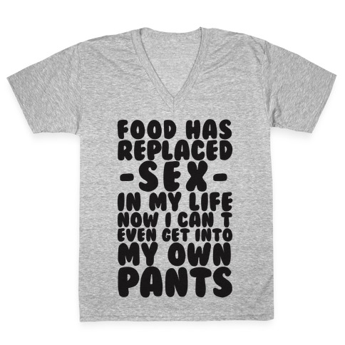 Food Has Replaced Sex In My Life No I Can't Even Get Into My Own Pants V-Neck Tee Shirt