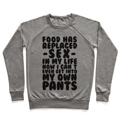 Food Has Replaced Sex In My Life No I Can't Even Get Into My Own Pants Pullover