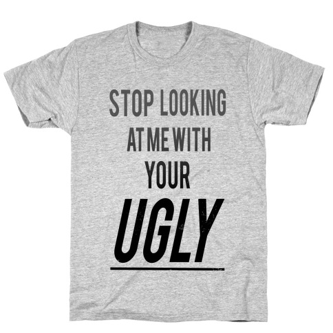 Stop looking at Me With Your Ugly T-Shirt