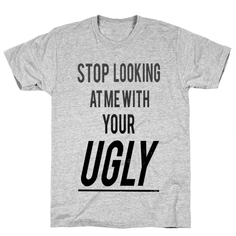Stop looking at Me With Your Ugly Mens T-Shirt