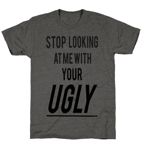Stop looking at Me With Your Ugly