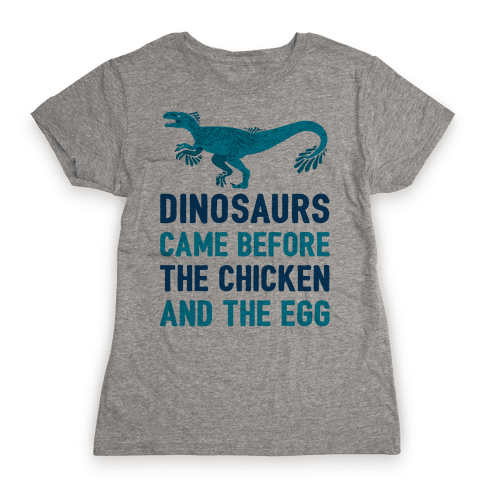 Dinosaurs Came Before The Chicken And The Egg Womens T-Shirt