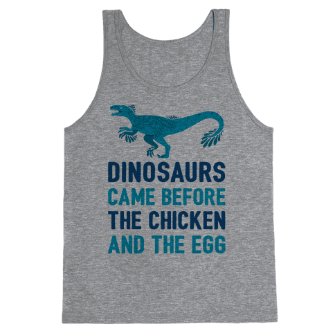 Dinosaurs Came Before The Chicken And The Egg Tank Top