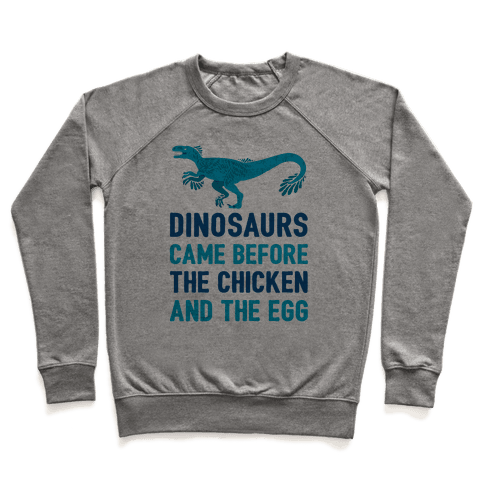 Dinosaurs Came Before The Chicken And The Egg Pullover