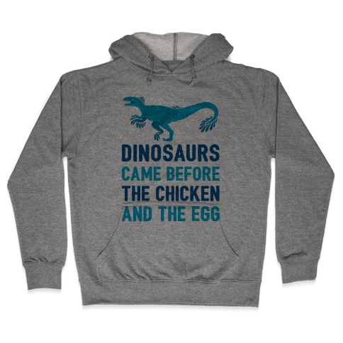 Dinosaurs Came Before The Chicken And The Egg Hooded Sweatshirt