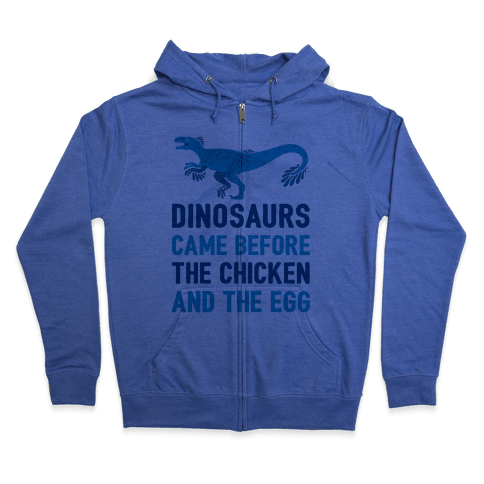Dinosaurs Came Before The Chicken And The Egg Zip Hoodie