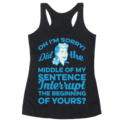 Oh I'm Sorry Did The Middle Of My Sentence Interrupt The Beginning of yours? Racerback Tank Top