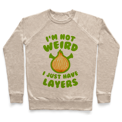 I'm Not Weird. I Just Have Layers. Pullover