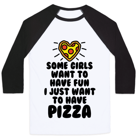 Some Girls Want To Have Fun I Just Want To Have Pizza Baseball Tee