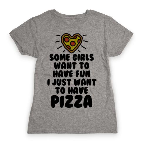 Some Girls Want To Have Fun I Just Want To Have Pizza Womens T-Shirt