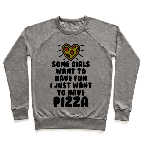 Some Girls Want To Have Fun I Just Want To Have Pizza Pullover