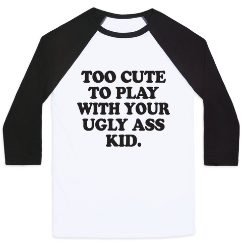 Too Cute To Play With Your Ugly Ass Kid Baseball Tee