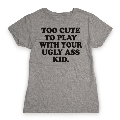 Too Cute To Play With Your Ugly Ass Kid Womens T-Shirt