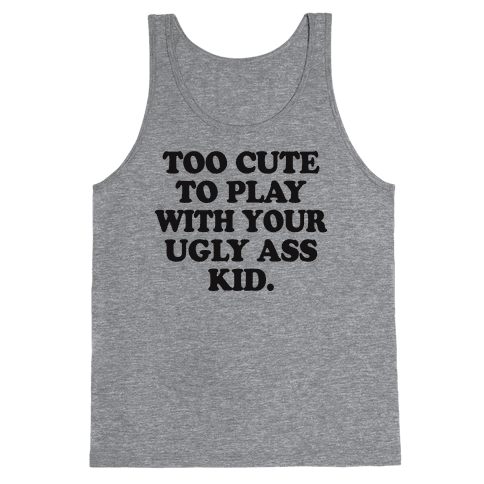 Too Cute To Play With Your Ugly Ass Kid Tank Top