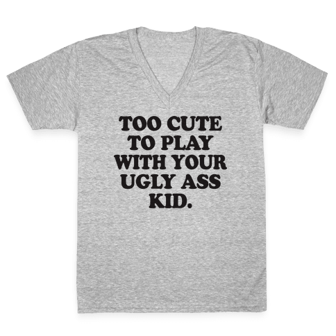 Too Cute To Play With Your Ugly Ass Kid V-Neck Tee Shirt