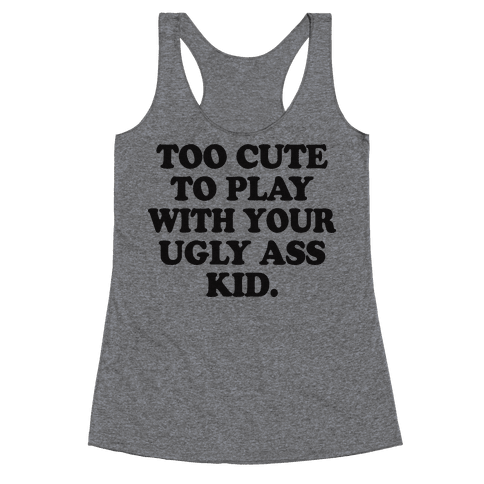 Too Cute To Play With Your Ugly Ass Kid Racerback Tank Top