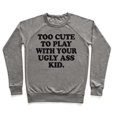 Too Cute To Play With Your Ugly Ass Kid Pullover