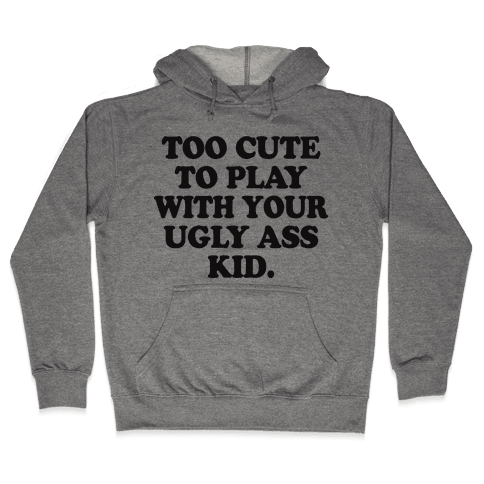 Too Cute To Play With Your Ugly Ass Kid Hooded Sweatshirt