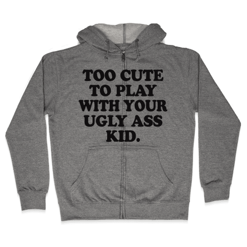 Too Cute To Play With Your Ugly Ass Kid Zip Hoodie