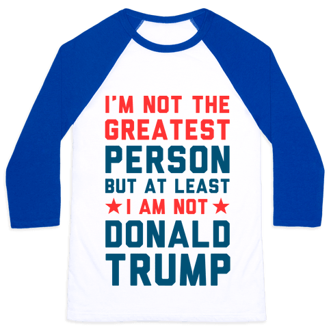 I'm Not The Greatest Person But At Least I'm Not Donald Trump Baseball Tee
