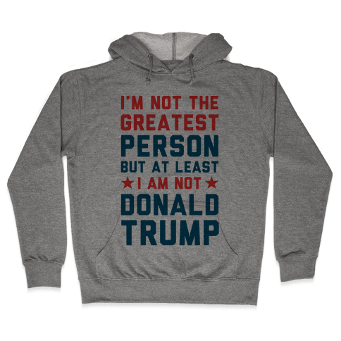 I'm Not The Greatest Person But At Least I'm Not Donald Trump Hooded Sweatshirt