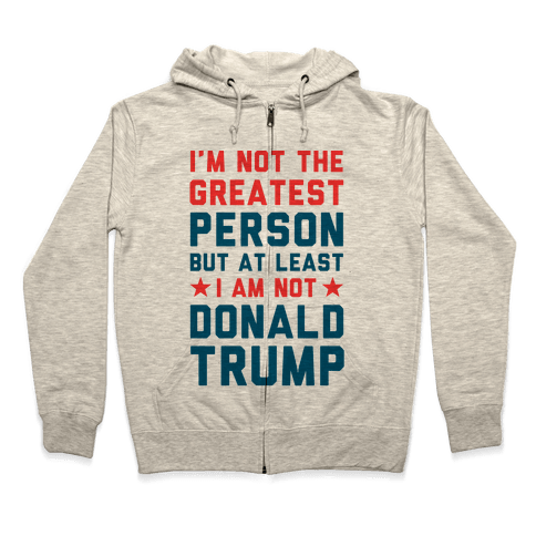 I'm Not The Greatest Person But At Least I'm Not Donald Trump Zip Hoodie