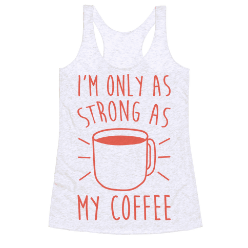 I'm Only As Strong As My Coffee Racerback Tank Top
