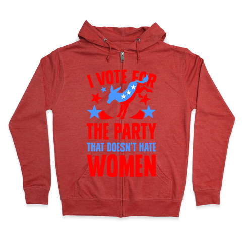 I Vote for the Party That Doesn't Hate Women Zip Hoodie