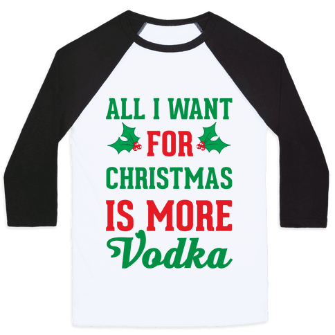 All I Want For Christmas Is More Vodka Baseball Tee