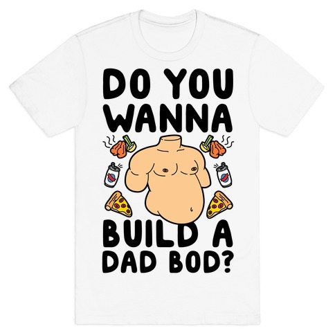 Do You Wanna Build A Dad Bod T-Shirt