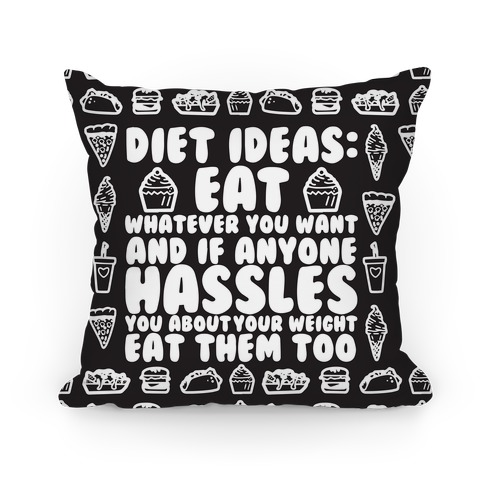 Diet Ideas: Eat Whatever You Want and If Anyone Hassles You About Your Weight Eat Them Too Pillow