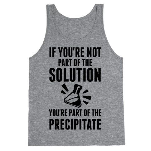 If You're Not Part Of The Solution You're Part Of The Precipitate Tank Top