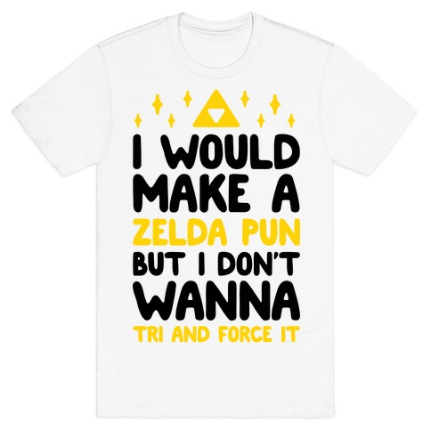 I Would Make A Zelda Pun But I Don't Wanna Tri And Force It T-Shirt