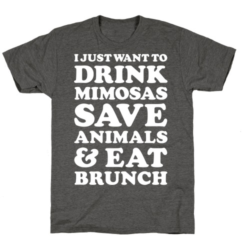 I Just Wan To Drink Mimosas Save Animals And Eat Brunch White T-Shirt