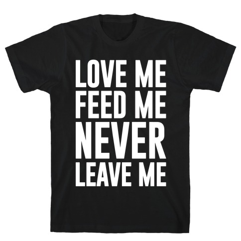 Love Me Feed Me Never Leave Me Mens T-Shirt