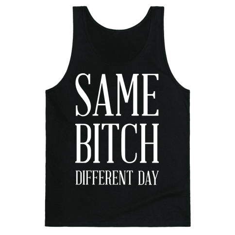 Same Bitch Different Day Tank Top